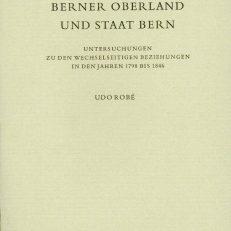Berner Oberland und Staat Bern. Untersuchungen zu den wechselseitigen Beziehungen in den Jahren 1798 bis 1846.