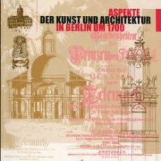 """Aspekte der Kunst und Architektur in Berlin um 1700. Referate des Kolloquiums """"Aspekte der Kunst und Architektur in Berlin um 1700"""", Berlin, Schloss Charlottenburg, 31. Januar 2000]."""