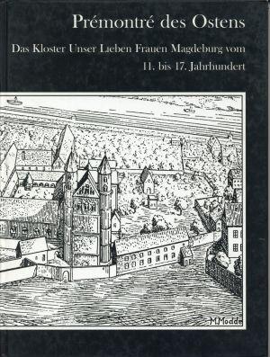 Prémontré des Ostens. das Kloster Unserer Lieben Frauen Magdeburg vom 11. bis 17. Jahrhundert ; [das Katalogbuch begleitet die vom 06. Dezember 1996 - 09. März 1997 gezeigte Ausstellung].