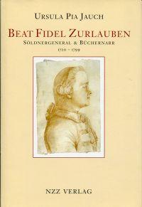 Beat Fidel Zurlauben. Söldnergeneral & Büchernarr 1720 - 1799.