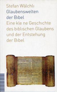 Glaubenswelten der Bibel. Eine kleine Geschichte des biblischen Glaubens und der Entstehung der Bibel.
