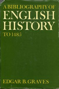 A Bibliography of English History to 1485. Edited by Edgar B. Graves and issued under the sponsorship of the Royal Historical Society, the American Historical Association and the Mediaeval Academy of America.