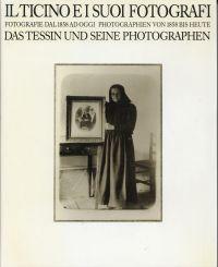 Il Ticino e i suoi fotografi. fotografie dal 1858 ad oggi = Das Tessin und seine Photographen Photographien von 1858 bis heute.