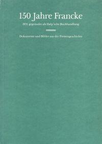 150 Jahre Francke. 1831 gegründet als Dalp'sche Buchhandlung. Dokumente und Bilder aus der Firmengeschichte.