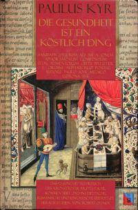 Die Gesundheit ist ein köstlich Ding. Ein ins Deutsche, Rumänisch und Ungarisch übersetzte und mit zeitgenössischen Bildern versehen und kommentierter Nachdruck des Gesundheitslehrbuches des Kronstädter Arztes Paulus Kyr, Corona, Transylvaniae, 1551.
