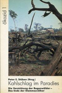 Kahlschlag im Paradies. Die Vernichtung der Regenwälder - das Ende der Stammesvölker.