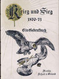 Krieg und Sieg 1870 - 71. Ein Gedenkbuch.