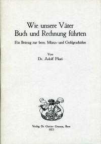 Wie unsere Väter Buch und Rechnung führten. Ein Beitrag zur bern. Münz- und Geldgeschichte. Den Teilnehmern an der Jahresversammlung der schweizerischen numismatischen Gesellschaft in Thun, 7. u. 8. Juli 1923, gewidmet vom Autor und vom Verleger.
