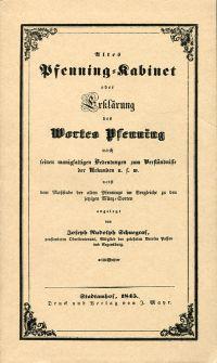Altes Pfenning-Kabinet. oder Erklärung des Wortes Pfenning nach seinen manigfaltigen Bedeutungen zum Verständnisse der Urkunden u.s.w. nebst dem Massstabe der alten Pfenninge im Vergleiche zu den jetzigen Münz-Sorten.