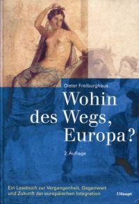 Wohin des Wegs, Europa? Ein Lesebuch zur Vergangenheit, Gegenwart und Zukunft der europäischen Integration.