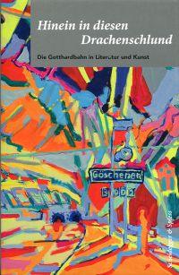 Hinein in diesen Drachenschlund. Die Gotthardbahn in Literatur und Kunst.
