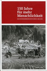 150 Jahre für mehr Menschlichkeit. das Schweizerische Rote Kreuz 1866-2016.