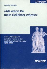 """""""Als wenn Du mein Geliebter wärest"""". Liebe und Begehren zwischen Frauen in der deutschsprachigen Literatur 1750 - 1850."""