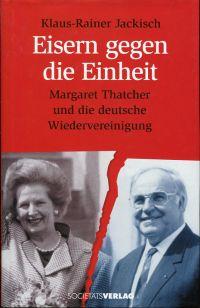 Eisern gegen die Einheit. Margaret Thatcher und die deutsche Wiedervereinigung.