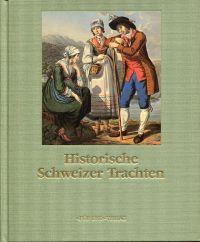 Historische Schweizer Trachten. Historische Abbildungen der Trachten aller 26 Kantone von bekannten und unbekannten Meistern