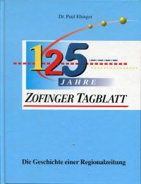125 Jahre Zofinger Tagblatt. die Geschichte einer Regionalzeitung.