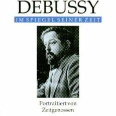 Claude Debussy im Spiegel seiner Zeit. Portraitiert von Zeitgenossen.