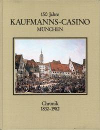 150 Jahre Kaufmanns-Casino e.V. München. 1832 - 1982. Eine Chronik.