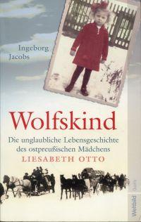 Wolfskind. Die unglaubliche Lebensgeschichte des ostpreußischen Mädchens Liesabeth Otto.