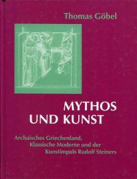 Mythos und Kunst. Archaisches Griechenland, Klassische Moderne und der Kunstimpuls Rudolf Steiners.