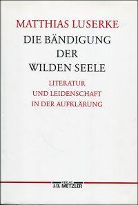 Die Bändigung der wilden Seele. Literatur und Leidenschaft in der Aufklärung.
