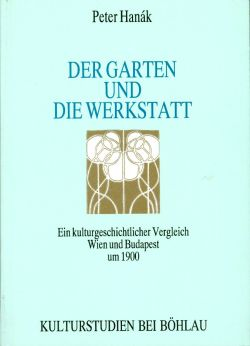 Der Garten und die Werkstatt. Ein kulturgeschichtlicher Vergleich Wien - Budapest um 1900.