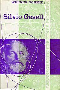 Silvio Gesell. die Lebensgeschichte eines Pioniers.