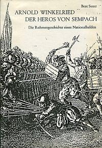 Arnold Winkelried - der Heros von Sempach. die Ruhemesgeschichte eines Nationalhelden.